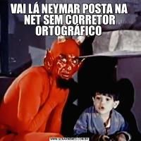 VAI LÁ NEYMAR POSTA NA NET SEM CORRETOR ORTOGRÁFICO