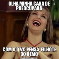 OLHA MINHA CARA DE PREOCUPADA COM O Q VC PENSA, FILHOTE DO DEMO