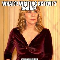 WHAT?! WRITING ACTIVITY AGAIN?