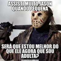 ASSISTI MUITO JASON QUANDO PEQUENASERÁ QUE ESTOU MELHOR DO QUE ELE AGORA QUE SOU ADULTA?