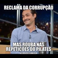 RECLAMA DA CORRUPÇÃOMAS ROUBA NAS REPETIÇÕES DO PILATES