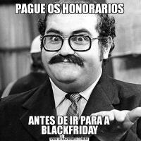 PAGUE OS HONORARIOSANTES DE IR PARA A BLACKFRIDAY