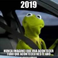2019NUNCA IMAGINEI QUE IRIA ACONTECER TUDO QUE ACONTECEU NESTE ANO