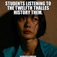 STUDENTS LISTENING TO THE TWELFTH THALLES HISTORY THEM.