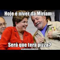 Hoje é niver da Miriam...Será que terá pizza?