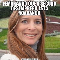 LEMBRANDO QUE O SEGURO DESEMPREGO ESTA ACABANDO