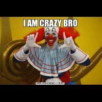 I AM CRAZY BRO