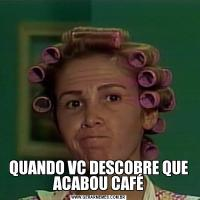 QUANDO VC DESCOBRE QUE ACABOU CAFÉ
