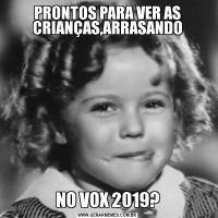 PRONTOS PARA VER AS CRIANÇAS,ARRASANDONO VOX 2019?