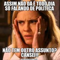 ASSIM NÃO DÁ É TODO DIA SÓ FALANDO DE POLÍTICANÃO TEM OUTRO ASSUNTO? CANSEI!!