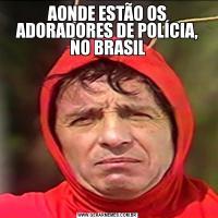 AONDE ESTÃO OS ADORADORES DE POLÍCIA, NO BRASIL