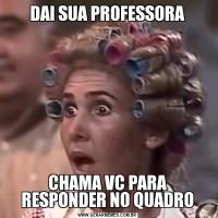DAI SUA PROFESSORACHAMA VC PARA RESPONDER NO QUADRO