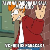 AI VC VAI EMBORA DA SALA MAIS CEDOVC : ADEUS PANACAS !