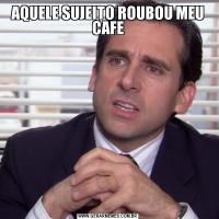 AQUELE SUJEITO ROUBOU MEU CAFE