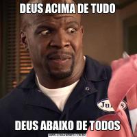 DEUS ACIMA DE TUDODEUS ABAIXO DE TODOS