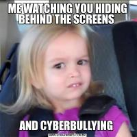ME WATCHING YOU HIDING BEHIND THE SCREENS AND CYBERBULLYING