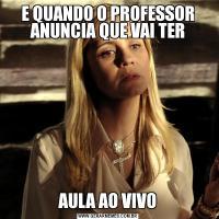 E QUANDO O PROFESSOR ANUNCIA QUE VAI TERAULA AO VIVO