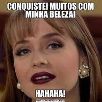 CONQUISTEI MUITOS COM MINHA BELEZA!HAHAHA!