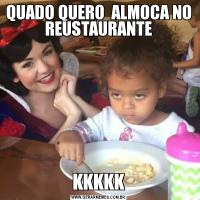 QUADO QUERO  ALMOCA NO REUSTAURANTEKKKKK