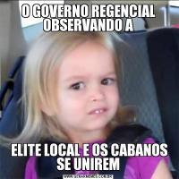 O GOVERNO REGENCIAL OBSERVANDO A ELITE LOCAL E OS CABANOS SE UNIREM