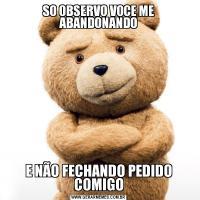 SO OBSERVO VOCE ME ABANDONANDOE NÃO FECHANDO PEDIDO COMIGO
