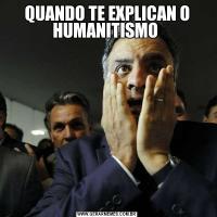 QUANDO TE EXPLICAN O HUMANITISMO