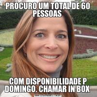 PROCURO UM TOTAL DE 60 PESSOAS COM DISPONIBILIDADE P DOMINGO. CHAMAR IN BOX