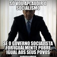 SÓ VOU APLAUDIR O SOCIALISMOSE O GOVERNO SOCIALISTA FOR IGUALMENTE POBRE IGUAL AOS SEUS POVOS