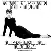 ANNA BOLENA ESPERANDO REI HENRIQUE VIIICHEGAR COM SUA NOVA CONQUISTAR
