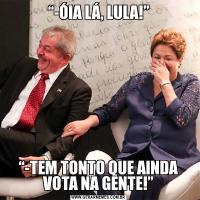 """""""-ÓIA LÁ, LULA!""""""""-TEM TONTO QUE AINDA VOTA NA GENTE!"""""""