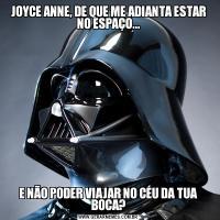 JOYCE ANNE, DE QUE ME ADIANTA ESTAR NO ESPAÇO...E NÃO PODER VIAJAR NO CÉU DA TUA BOCA?