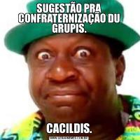 SUGESTÃO PRA CONFRATERNIZAÇÃO DU GRUPIS.CACILDIS.