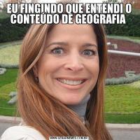 EU FINGINDO QUE ENTENDI O CONTEÚDO DE GEOGRAFIA