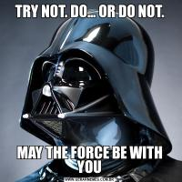 TRY NOT. DO… OR DO NOT.MAY THE FORCE BE WITH YOU