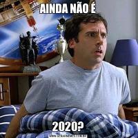 AINDA NÃO É2020?