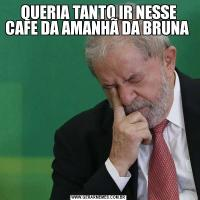 QUERIA TANTO IR NESSE CAFE DA AMANHÃ DA BRUNA