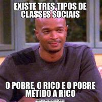 EXISTE TRES TIPOS DE CLASSES SOCIAISO POBRE, O RICO E O POBRE METIDO A RICO