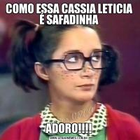 COMO ESSA CASSIA LETICIA É SAFADINHAADORO!!!!