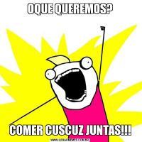 OQUE QUEREMOS?COMER CUSCUZ JUNTAS!!!