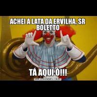 ACHEI A LATA DA ERVILHA, SR BOLETTOTÁ AQUI Ó!!!