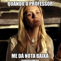QUANDO O PROFESSORME DÁ NOTA BAIXA
