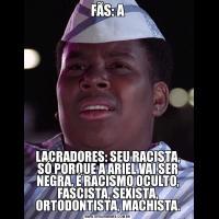 FÃS: ALACRADORES: SEU RACISTA, SÓ PORQUE A ARIEL VAI SER NEGRA, É RACISMO OCULTO, FASCISTA, SEXISTA, ORTODONTISTA, MACHISTA.