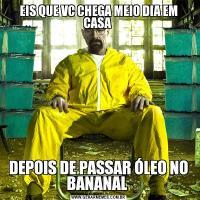 EIS QUE VC CHEGA MEIO DIA EM CASA DEPOIS DE PASSAR ÓLEO NO BANANAL