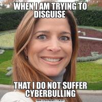 WHEN I AM TRYING TO DISGUISE  THAT I DO NOT SUFFER CYBERBULLING