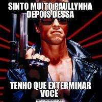 SINTO MUITO PAULLYNHA DEPOIS DESSATENHO QUE EXTERMINAR VOCÊ