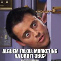 ALGUÉM FALOU: MARKETING NA ORBIT 360?