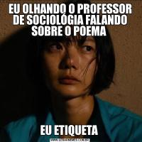 EU OLHANDO O PROFESSOR DE SOCIOLÓGIA FALANDO SOBRE O POEMA EU ETIQUETA
