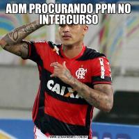 ADM PROCURANDO PPM NO INTERCURSO