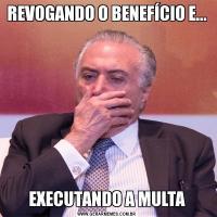 REVOGANDO O BENEFÍCIO E...EXECUTANDO A MULTA