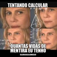 TENTANDO CALCULAR QUANTAS VIDAS DE MENTIRA EU TENHO